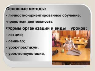 Основные методы: - личностно-ориентированное обучение; -проектная деятельнос