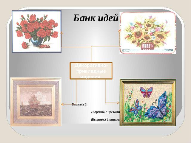 Банк идей Вариант 1. Вариант 3. «Розы для любимой» «Корзина с цвет...