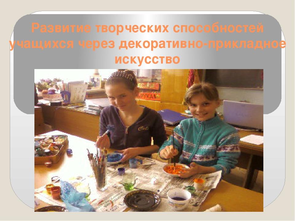 Развитие творческих способностей учащихся через декоративно-прикладное искус...