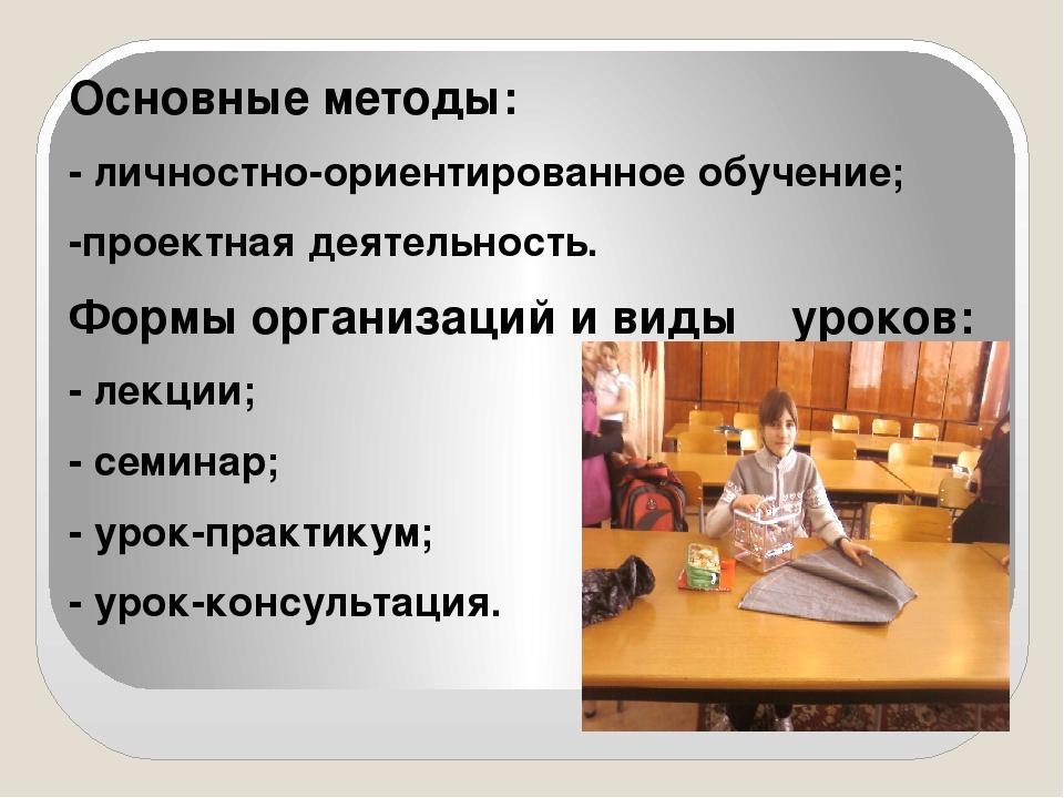 Основные методы: - личностно-ориентированное обучение; -проектная деятельнос...