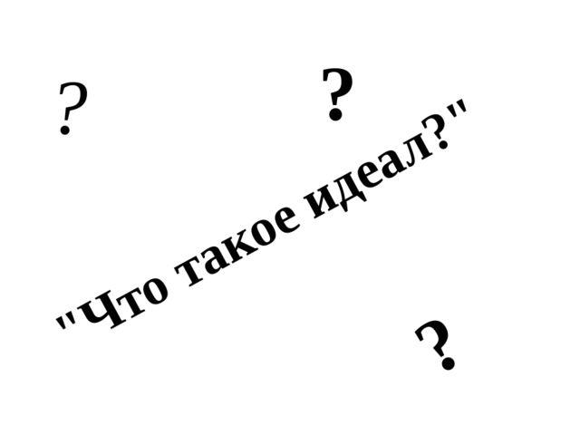 """""""Что такое идеал?"""" ? ? ?"""