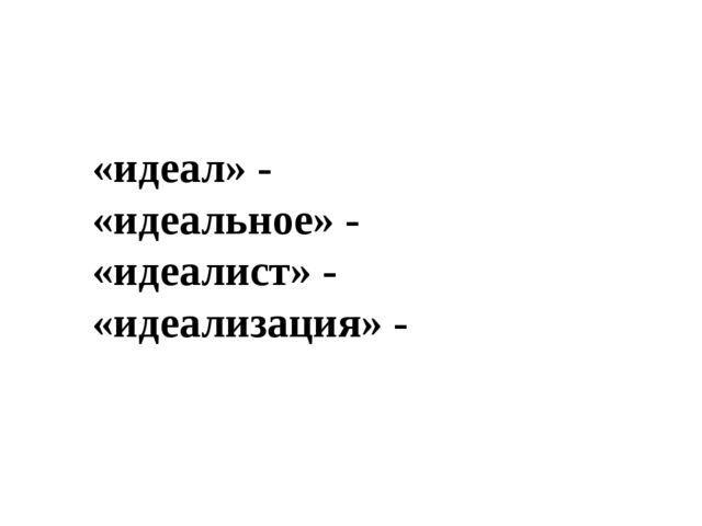 «идеал» - «идеальное» - «идеалист» - «идеализация» -