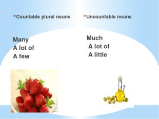 Countable plural nouns Many A lot of A few Uncountable nouns Much A lot of A