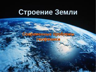 Строение Земли Современные проблемы геофизики