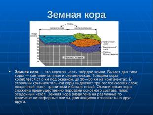 Земная кора Земная кора— это верхняя часть твёрдой земли. Бывает два типа ко