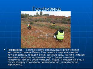 Геофизика Геофизика— комплекс наук, исследующих физическими методами строени