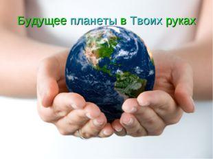Будущее планеты в Твоих руках
