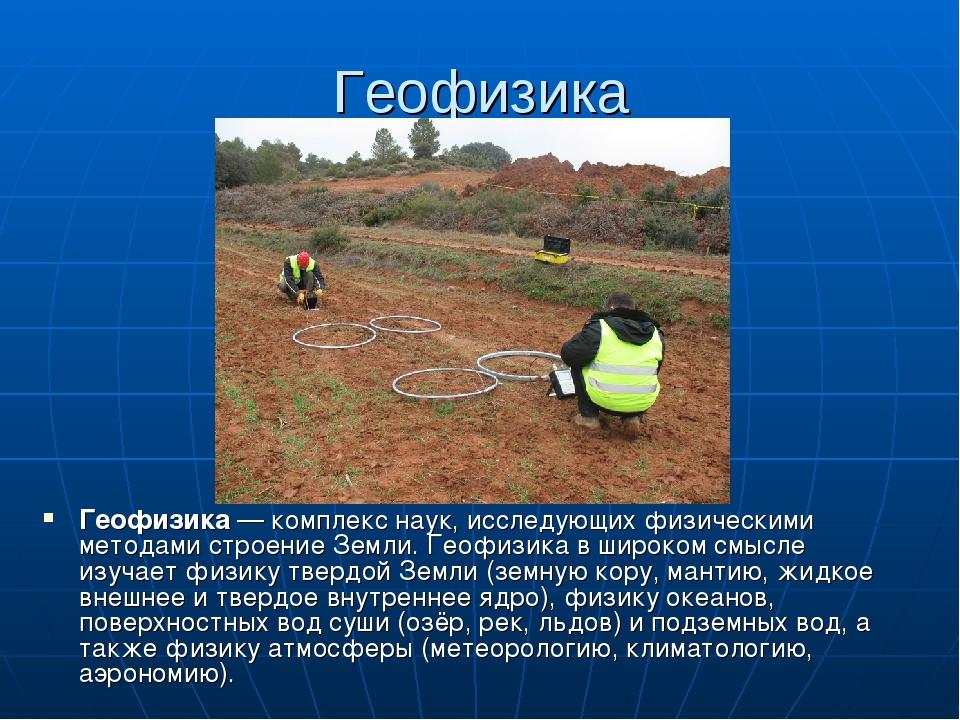 Геофизика Геофизика— комплекс наук, исследующих физическими методами строени...