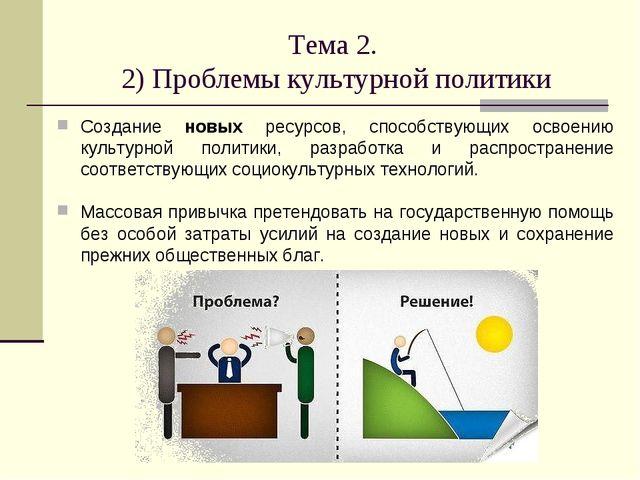 Тема 2. 2) Проблемы культурной политики Создание новых ресурсов, способствующ...