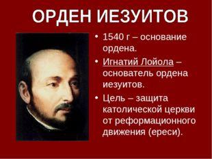 1540 г – основание ордена. Игнатий Лойола – основатель ордена иезуитов. Цель