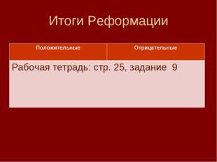 Итоги Реформации ПоложительныеОтрицательные Рабочая тетрадь: стр. 25, задани