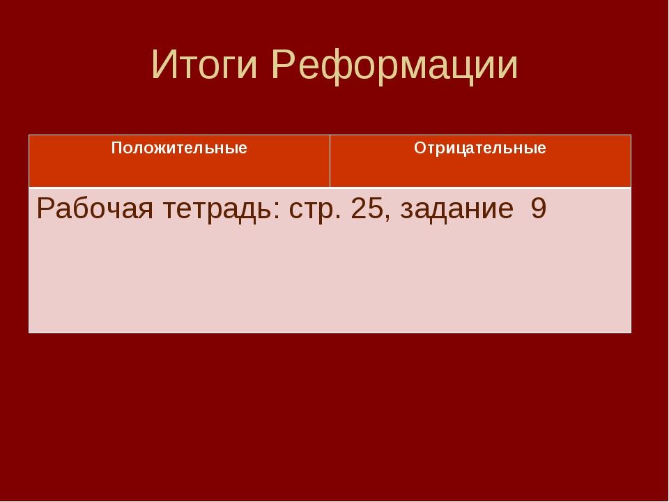 Итоги Реформации ПоложительныеОтрицательные Рабочая тетрадь: стр. 25, задани...