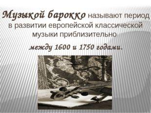 Музыкойбарокко называют период в развитии европейской классической музыки пр