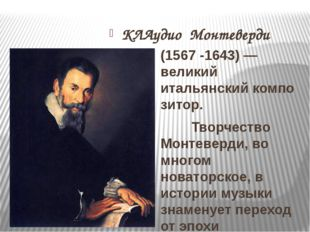 КЛАудио Монтеверди (1567-1643)— великий итальянскийкомпозитор. Творчество