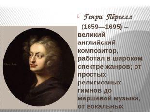 Генри Пёрселл  (1659—1695) – великий английский композитор, работал в широк