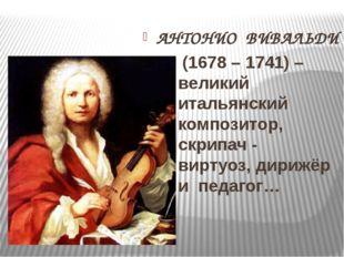 АНТОНИО ВИВАЛЬДИ (1678 – 1741) – великий итальянский композитор, скрипач - в