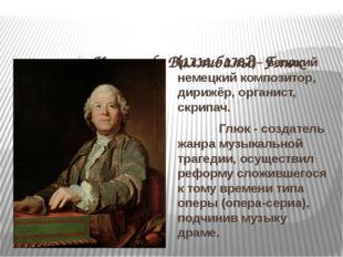 Кристоф Виллибальд Глюк (1714 – 1787)– великий немецкий композитор, дирижёр,