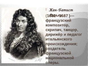 Жан-Батист Люлли (1632 - 1687)— французский композитор, скрипач, танцор, ди