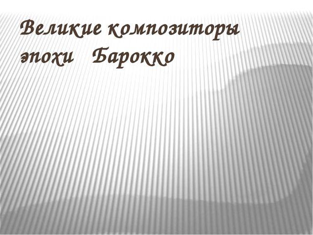 Великие композиторы эпохи Барокко