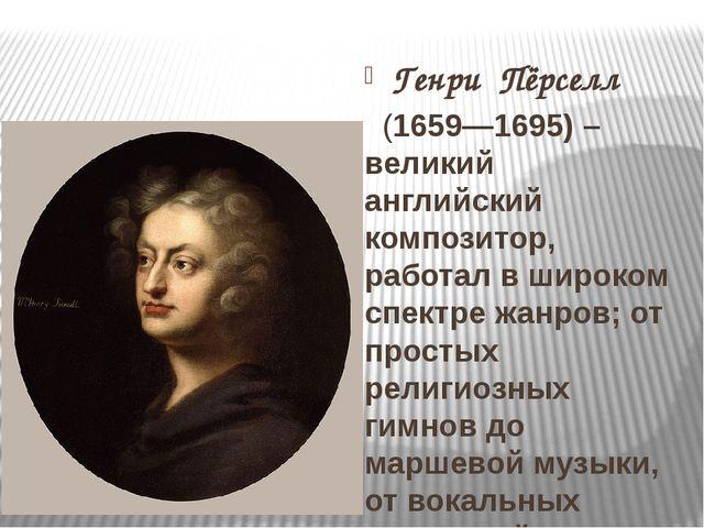Генри Пёрселл  (1659—1695) – великий английский композитор, работал в широк...