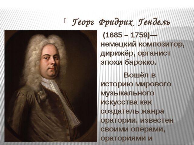 Георг Фридрих Гендель (1685 – 1759)— немецкий композитор, дирижёр, органист...