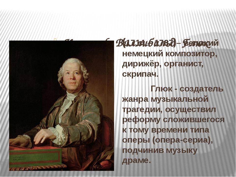 Кристоф Виллибальд Глюк (1714 – 1787)– великий немецкий композитор, дирижёр,...