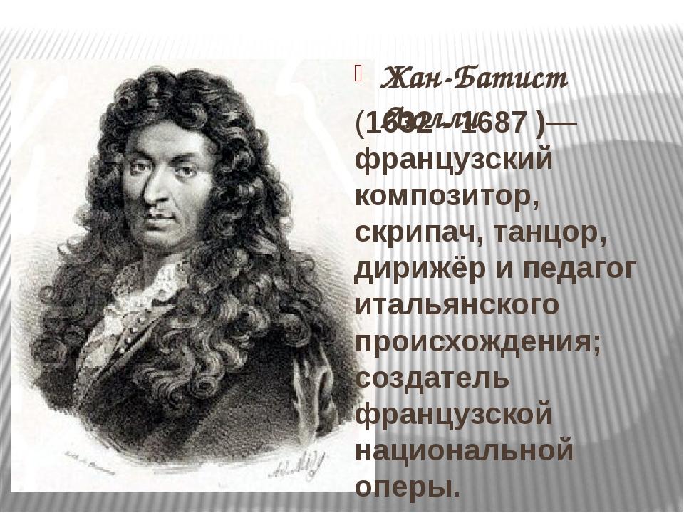 Жан-Батист Люлли (1632 - 1687)— французский композитор, скрипач, танцор, ди...