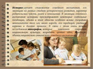 Историяизучает становление семейного воспитания, его эволюцию на разных ста