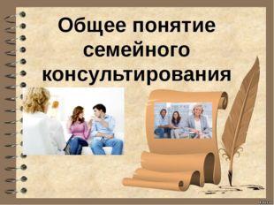 Общее понятие семейного консультирования