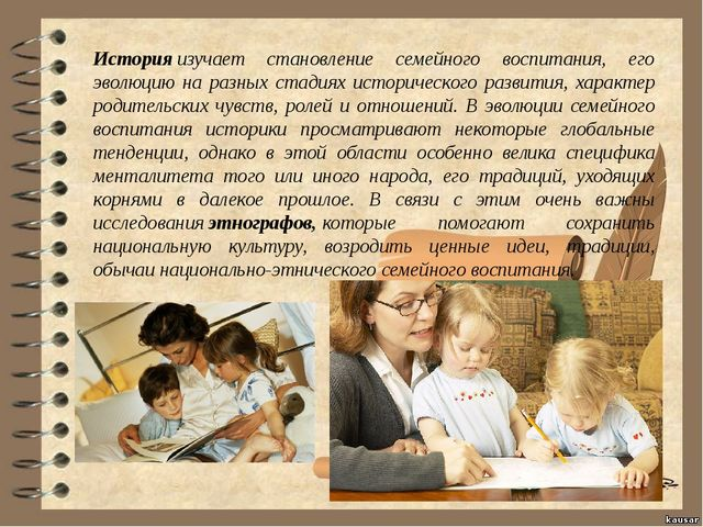 Историяизучает становление семейного воспитания, его эволюцию на разных ста...