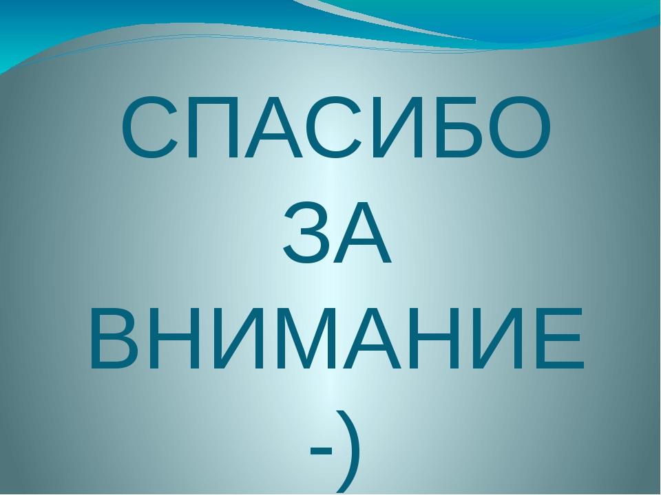 СПАСИБО ЗА ВНИМАНИЕ -)