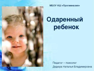МБОУ НШ «Прогимназия» Одаренный ребенок Педагог – психолог Дедюра Наталья Вл