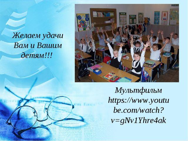 Желаем удачи Вам и Вашим детям!!! Мультфильм https://www.youtube.com/watch?v=...