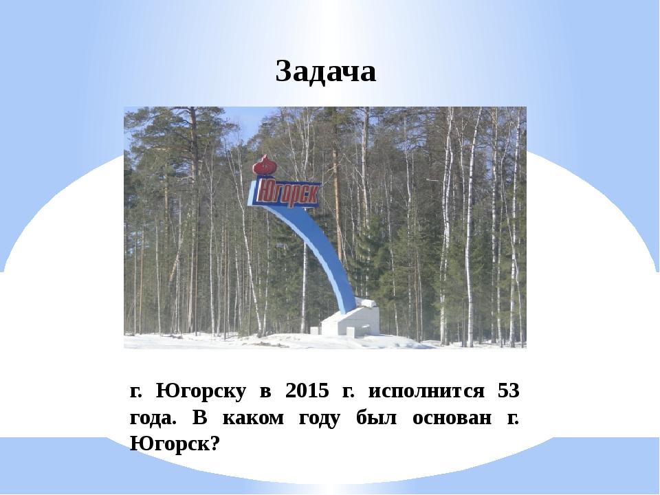 Задача г. Югорску в 2015 г. исполнится 53 года. В каком году был основан г. Ю...