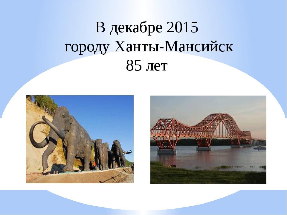 В декабре 2015 городу Ханты-Мансийск 85 лет