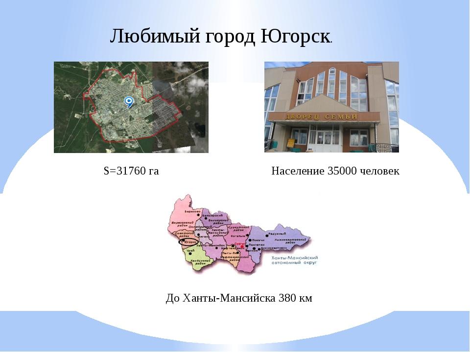 Любимый город Югорск. S=31760 га Население 35000 человек До Ханты-Мансийска 3...