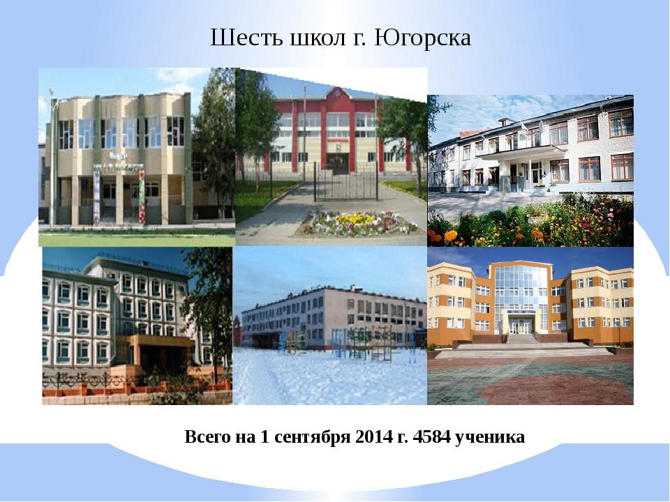 Шесть школ г. Югорска Всего на 1 сентября 2014 г. 4584 ученика