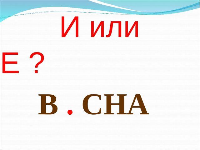 И или Е ? В . СНА