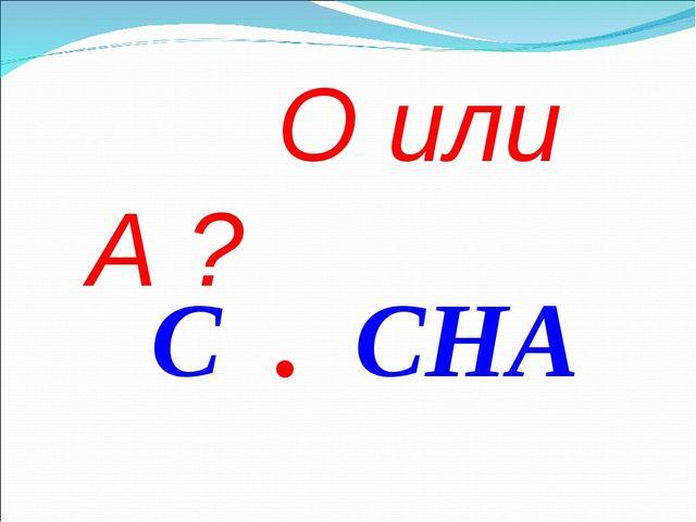 О или А ? С . СНА