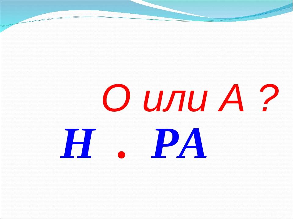 О или А ? Н . РА