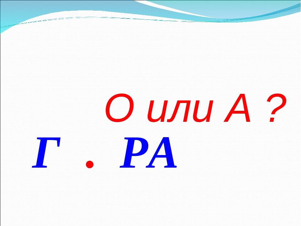 О или А ? Г . РА