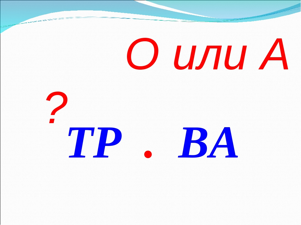 О или А ? ТР . ВА