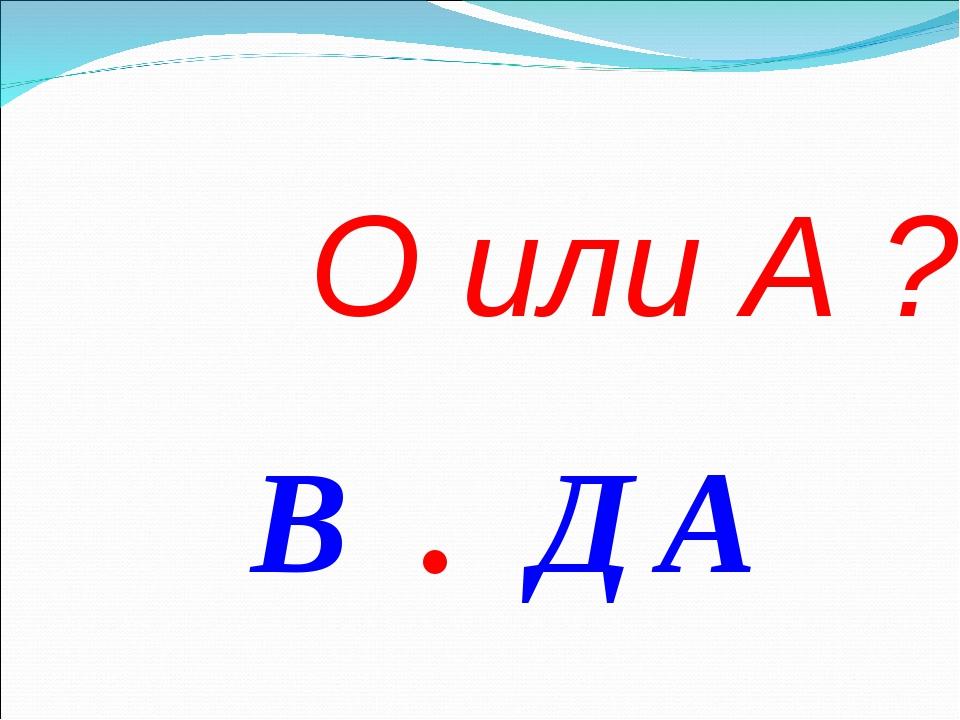 О или А ? В . ДА