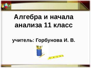 Алгебра и начала анализа 11 класс учитель: Горбунова И. В.