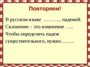 Повторяем! В русском языке ……….. падежей. Склонение – это изменение ….. Чтобы