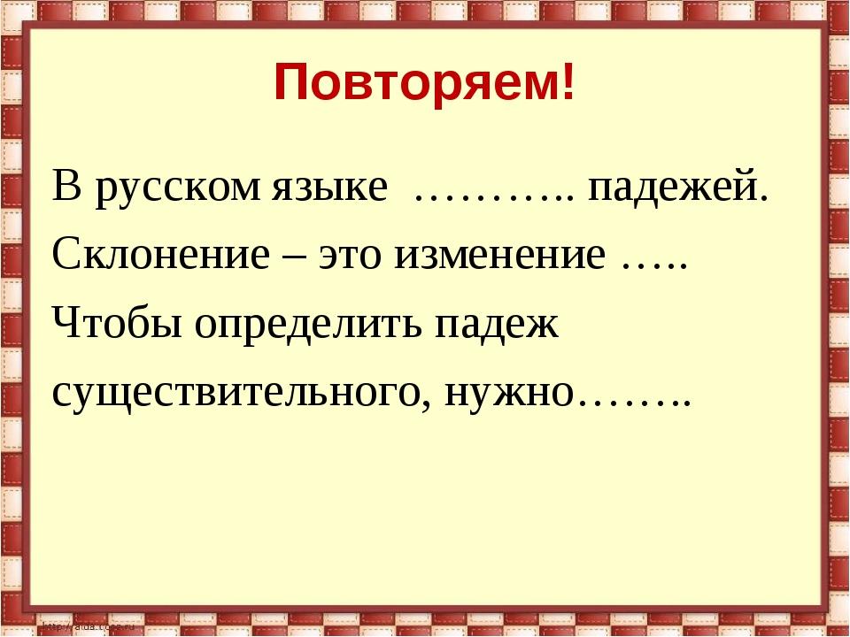 Повторяем! В русском языке ……….. падежей. Склонение – это изменение ….. Чтобы...