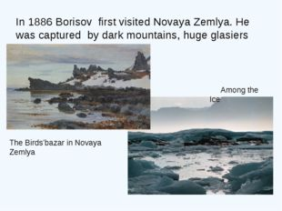 In 1886 Borisov first visited Novaya Zemlya. He was captured by dark mountain