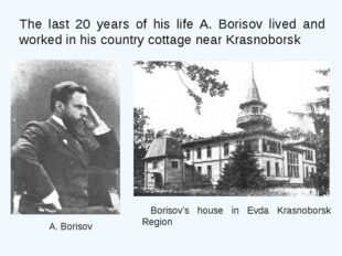 The last 20 years of his life A. Borisov lived and worked in his country cott