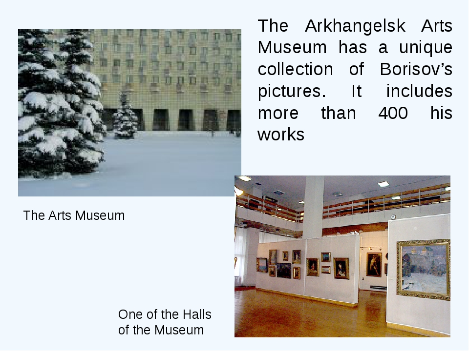 The Arkhangelsk Arts Museum has a unique collection of Borisov's pictures. It...
