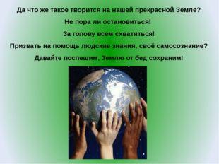 Да что же такое творится на нашей прекрасной Земле? Не пора ли остановиться!